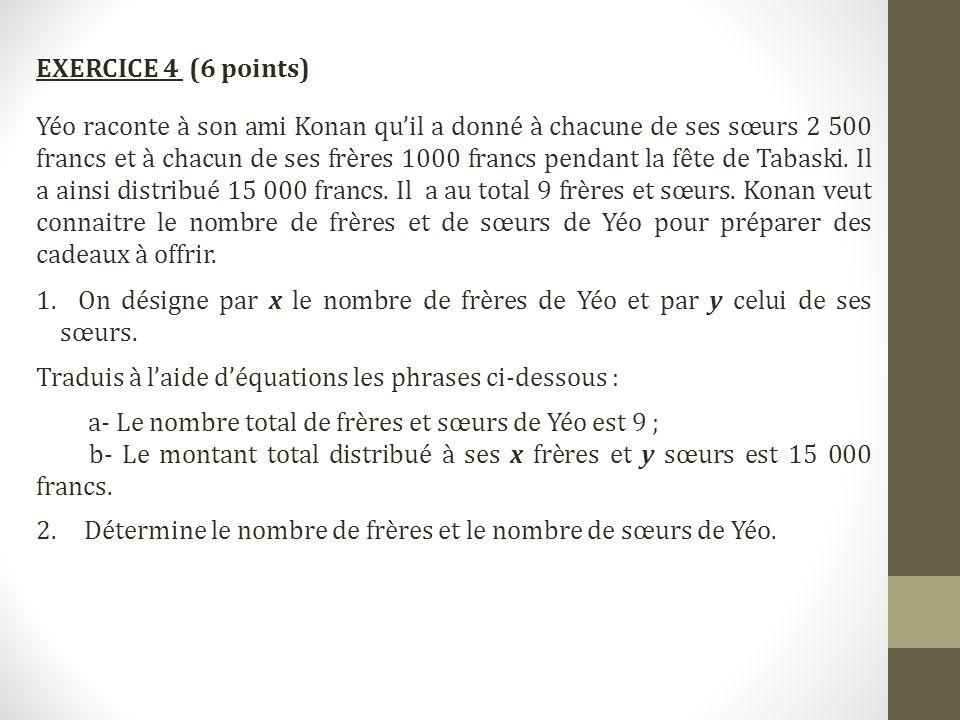 EXERCICE 4 (6 points) Yéo raconte à son ami Konan qu'il a donné à chacune de ses sœurs 2 500 francs et à chacun de ses frères 1000 francs pendant la f