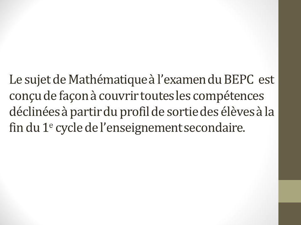 Le sujet de Mathématique à l'examen du BEPC est conçu de façon à couvrir toutes les compétences déclinées à partir du profil de sortie des élèves à la