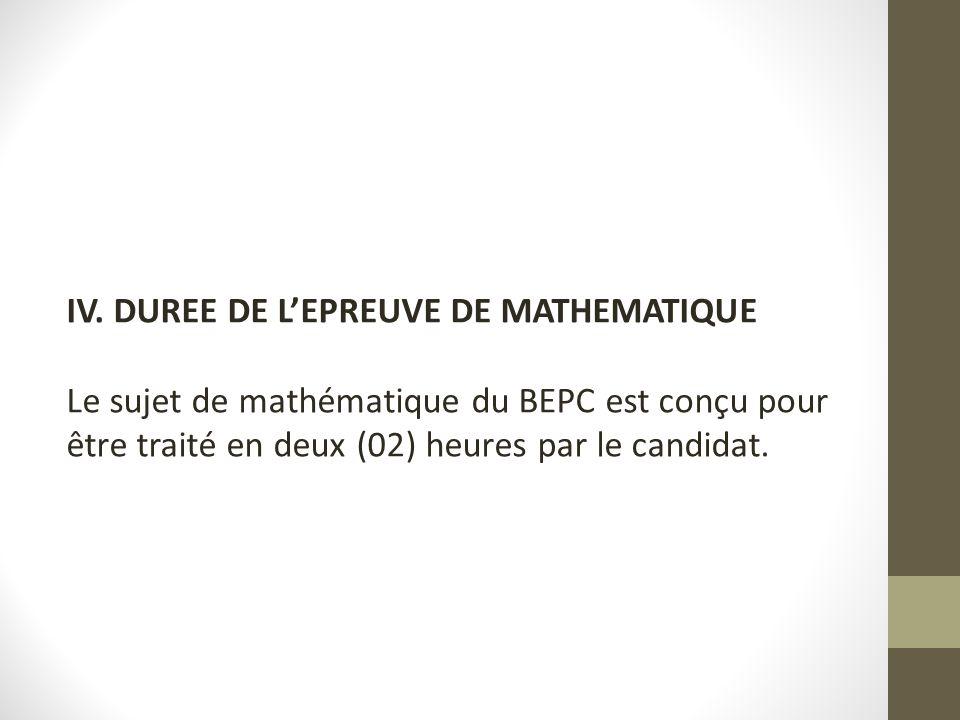 IV. DUREE DE L'EPREUVE DE MATHEMATIQUE Le sujet de mathématique du BEPC est conçu pour être traité en deux (02) heures par le candidat.