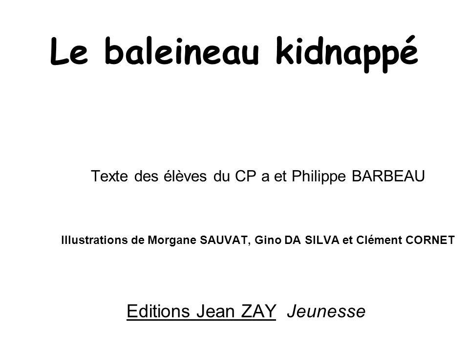 Le baleineau kidnappé Texte des élèves du CP a et Philippe BARBEAU Illustrations de Morgane SAUVAT, Gino DA SILVA et Clément CORNET Editions Jean ZAY