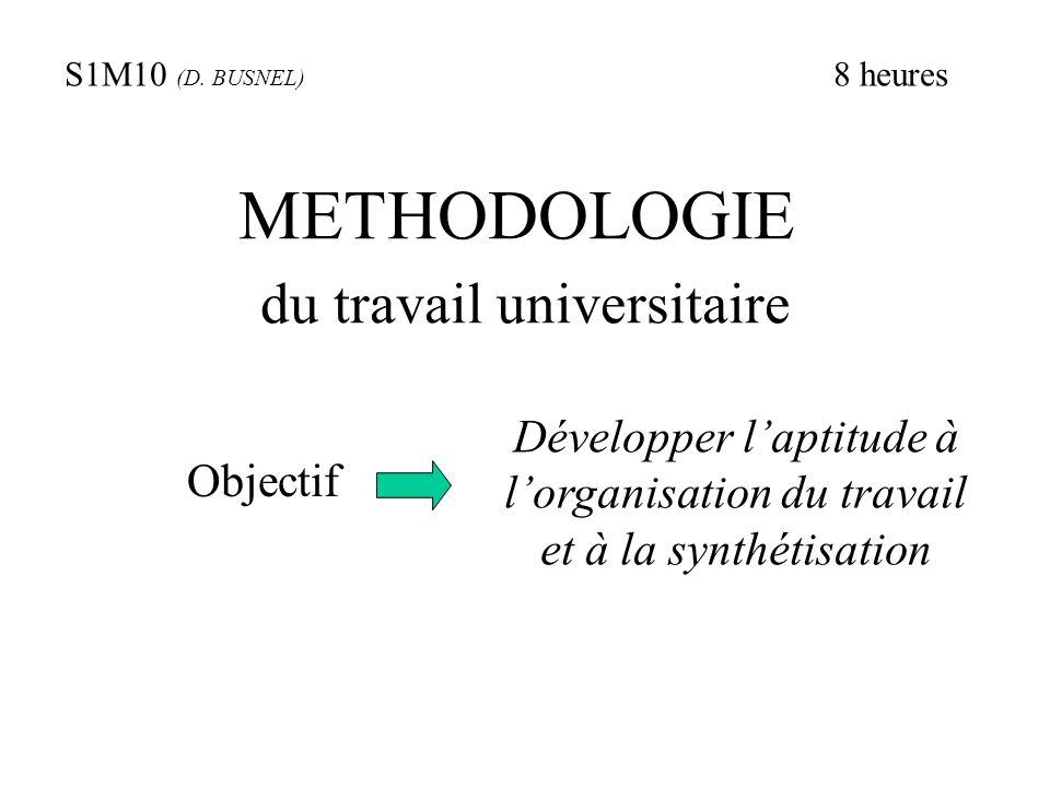 METHODOLOGIE du travail universitaire Objectif Développer l'aptitude à l'organisation du travail et à la synthétisation S1M10 (D. BUSNEL) 8 heures