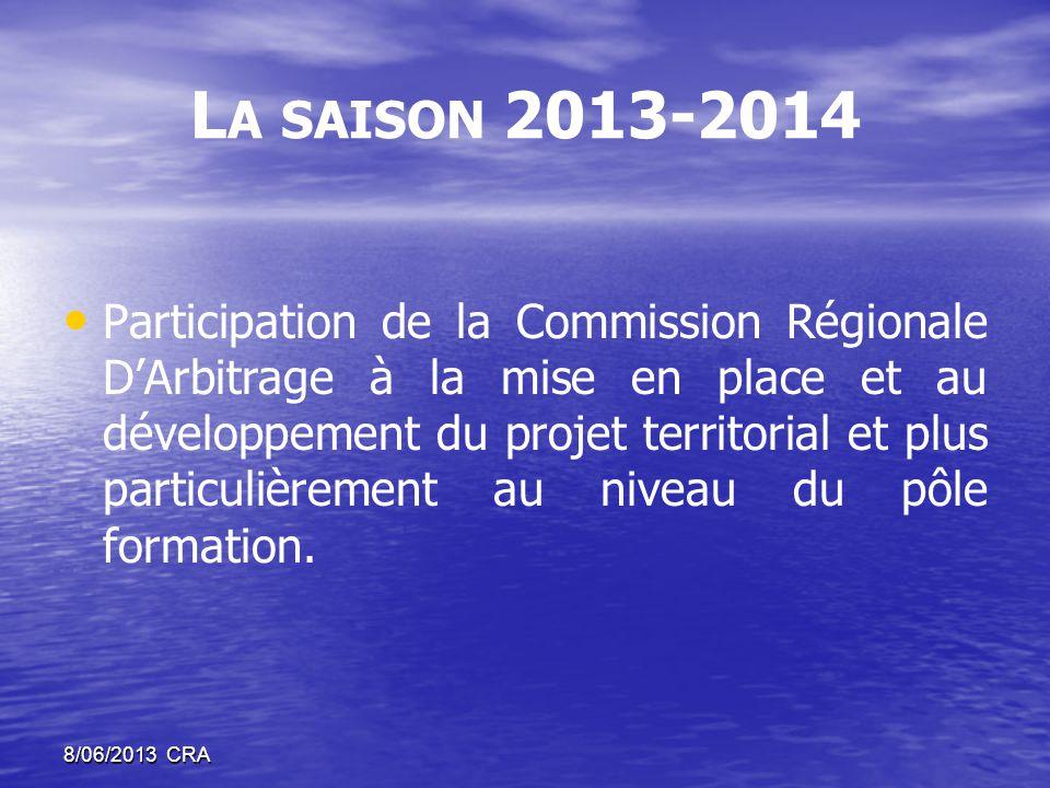 L A SAISON 2013-2014 • • Participation de la Commission Régionale D'Arbitrage à la mise en place et au développement du projet territorial et plus particulièrement au niveau du pôle formation.