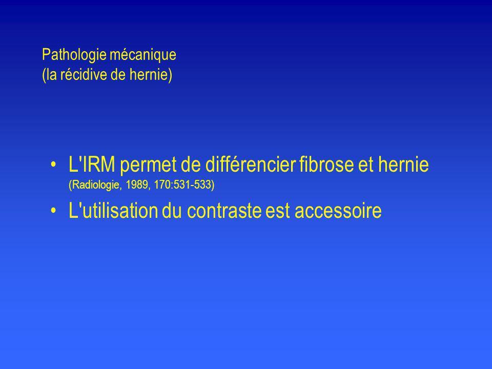 Pathologie mécanique (la récidive de hernie) •L'IRM permet de différencier fibrose et hernie (Radiologie, 1989, 170:531-533) •L'utilisation du contras