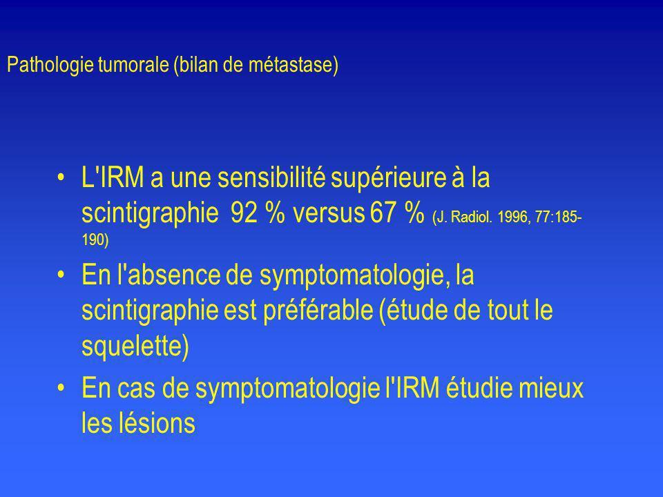 Pathologie tumorale (bilan de métastase) •L'IRM a une sensibilité supérieure à la scintigraphie 92 % versus 67 % (J. Radiol. 1996, 77:185- 190) •En l'