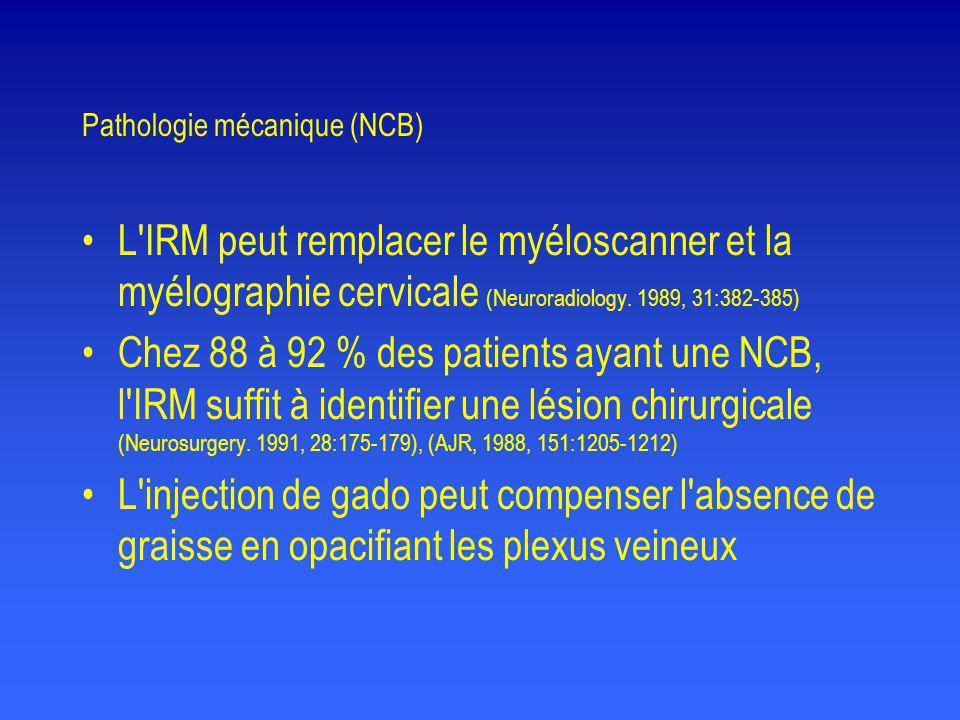 Pathologie mécanique (NCB) •L'IRM peut remplacer le myéloscanner et la myélographie cervicale (Neuroradiology. 1989, 31:382-385) •Chez 88 à 92 % des p