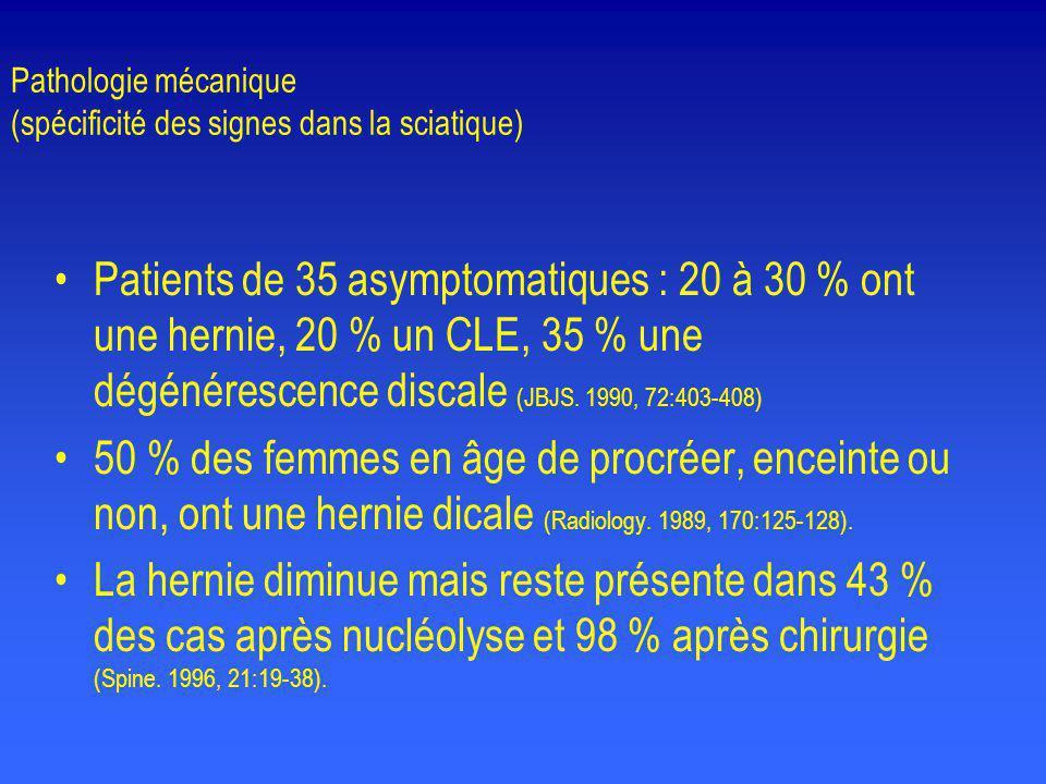 Pathologie mécanique (spécificité des signes dans la sciatique) •Patients de 35 asymptomatiques : 20 à 30 % ont une hernie, 20 % un CLE, 35 % une dégé