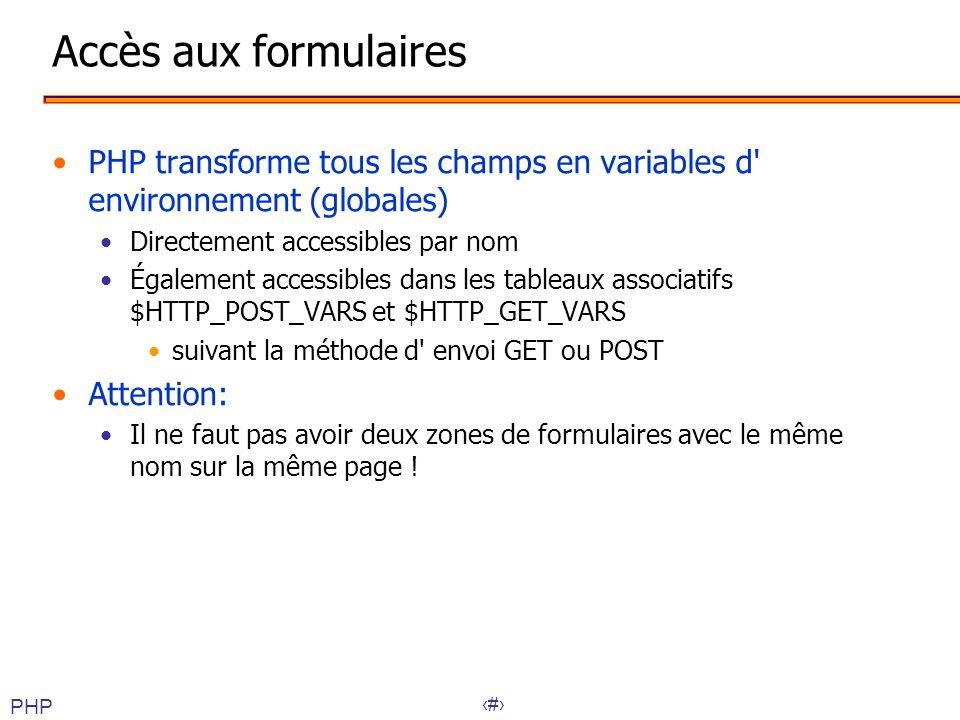 29 Accès aux formulaires •PHP transforme tous les champs en variables d' environnement (globales) •Directement accessibles par nom •Également accessib