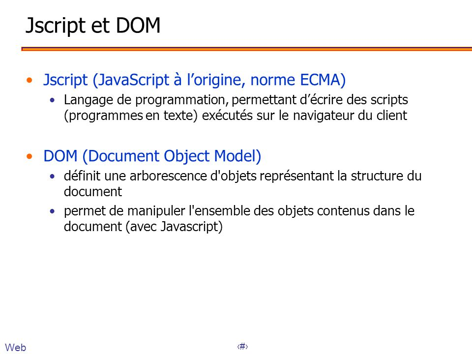 6 Jscript et DOM •Jscript (JavaScript à l'origine, norme ECMA) •Langage de programmation, permettant d'écrire des scripts (programmes en texte) exécut