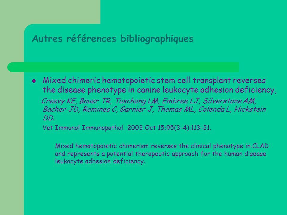 Autres références bibliographiques  Mixed chimeric hematopoietic stem cell transplant reverses the disease phenotype in canine leukocyte adhesion deficiency, Creevy KE, Bauer TR, Tuschong LM, Embree LJ, Silverstone AM, Bacher JD, Romines C, Garnier J, Thomas ML, Colenda L, Hickstein DD.