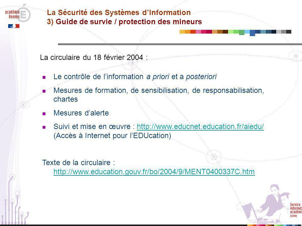  Le contrôle de l'information a priori et a posteriori  Mesures de formation, de sensibilisation, de responsabilisation, chartes  Mesures d'alerte  Suivi et mise en œuvre : http://www.educnet.education.fr/aiedu/ (Accès à Internet pour l'EDUcation)http://www.educnet.education.fr/aiedu/ Texte de la circulaire : http://www.education.gouv.fr/bo/2004/9/MENT0400337C.htm http://www.education.gouv.fr/bo/2004/9/MENT0400337C.htm La Sécurité des Systèmes d'Information 3) Guide de survie / protection des mineurs La circulaire du 18 février 2004 :