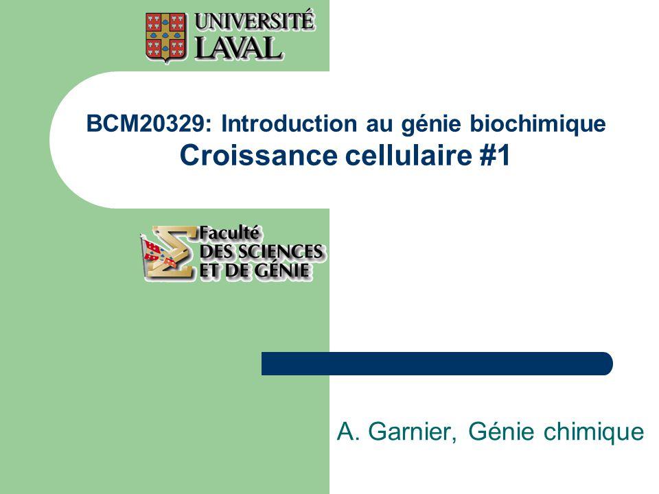 BCM20329: Introduction au génie biochimique Croissance cellulaire #1 A. Garnier, Génie chimique