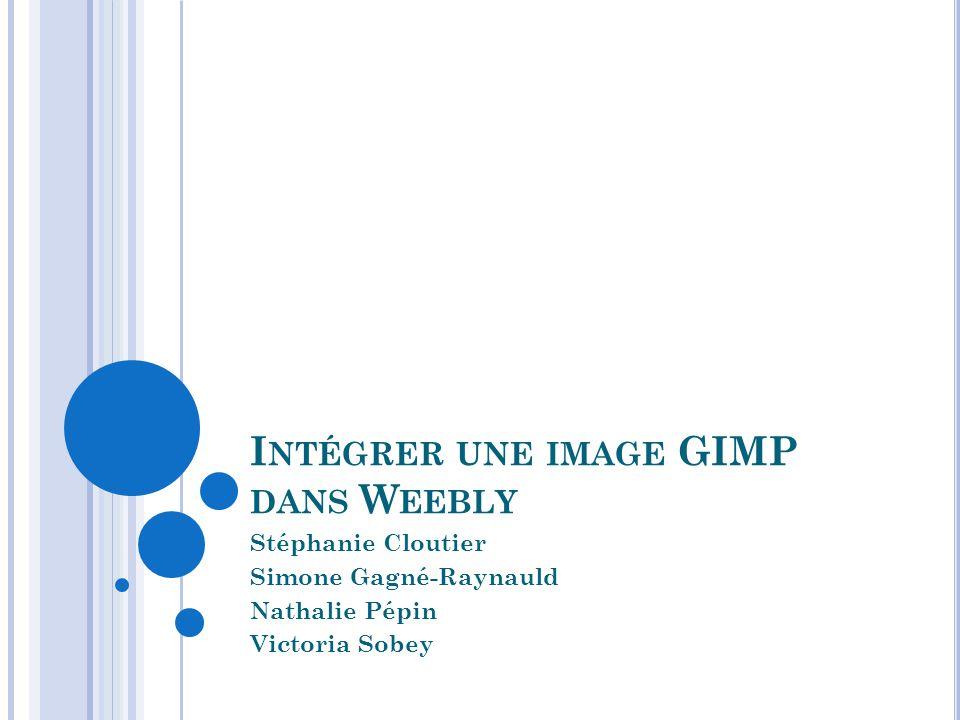 I NTÉGRER UNE IMAGE GIMP DANS W EEBLY Stéphanie Cloutier Simone Gagné-Raynauld Nathalie Pépin Victoria Sobey