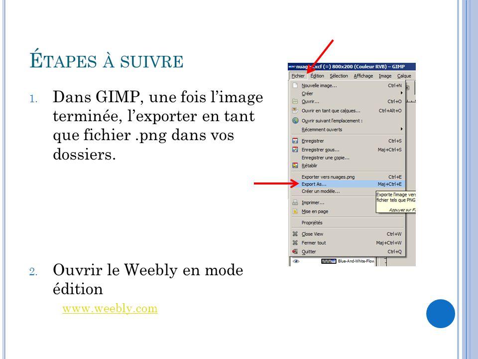 É TAPES À SUIVRE 1. Dans GIMP, une fois l'image terminée, l'exporter en tant que fichier.png dans vos dossiers. 2. Ouvrir le Weebly en mode édition ww