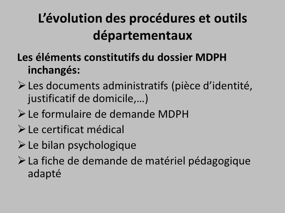 L'évolution des procédures et outils départementaux Les éléments constitutifs du dossier MDPH inchangés:  Les documents administratifs (pièce d'ident