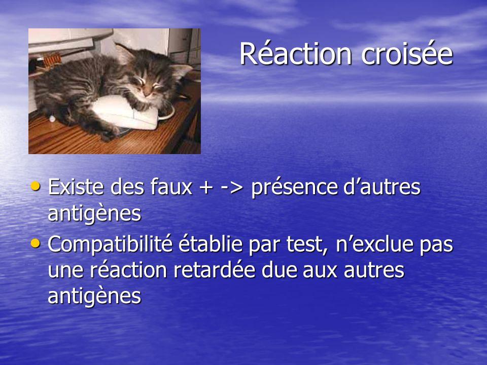 Réaction croisée Réaction croisée • Existe des faux + -> présence d'autres antigènes • Compatibilité établie par test, n'exclue pas une réaction retardée due aux autres antigènes