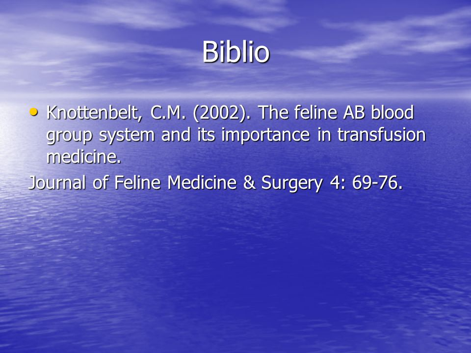 Biblio • Knottenbelt, C.M. (2002). The feline AB blood group system and its importance in transfusion medicine. Journal of Feline Medicine & Surgery 4