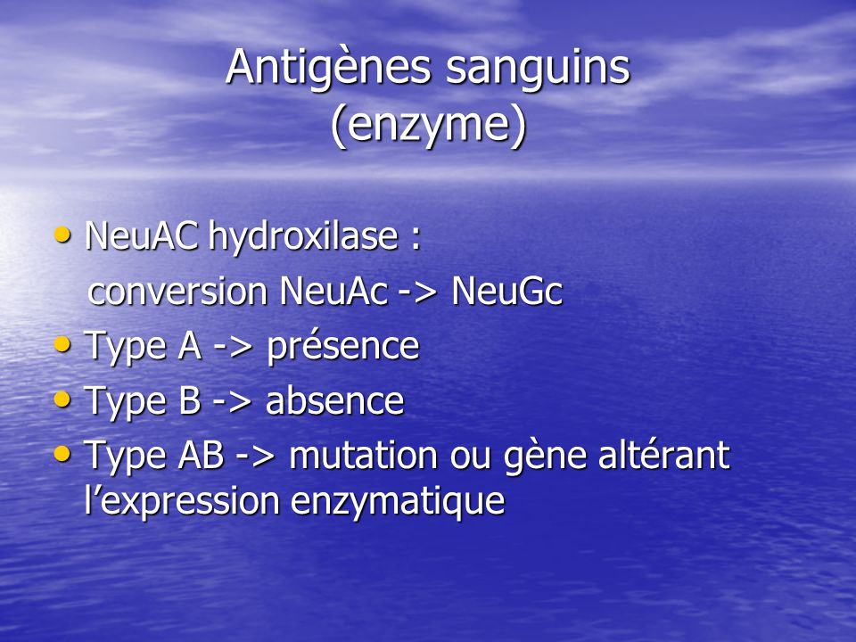 Antigènes sanguins (enzyme) • NeuAC hydroxilase : conversion NeuAc -> NeuGc conversion NeuAc -> NeuGc • Type A -> présence • Type B -> absence • Type