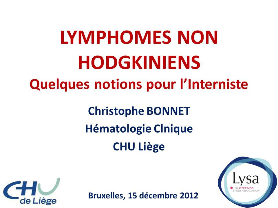 LYMPHOMES NON HODGKINIENS Quelques notions pour l'Interniste Christophe BONNET Hématologie Clnique CHU Liège Bruxelles, 15 décembre 2012