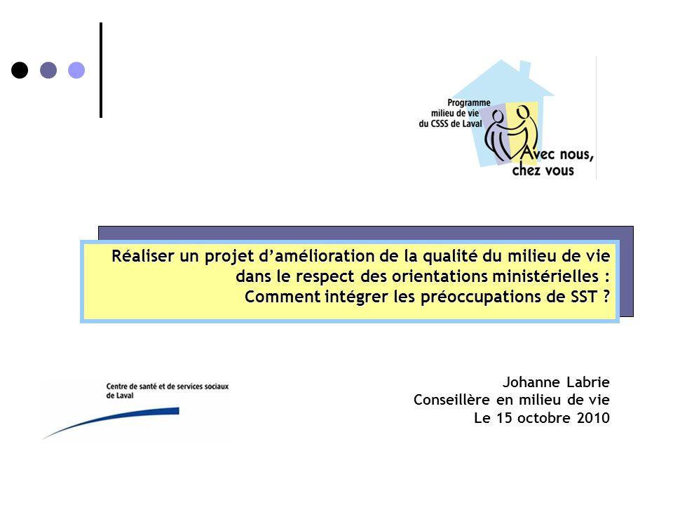 Johanne Labrie Conseillère en milieu de vie Le 15 octobre 2010 Réaliser un projet d'amélioration de la qualité du milieu de vie dans le respect des orientations ministérielles : Comment intégrer les préoccupations de SST ?