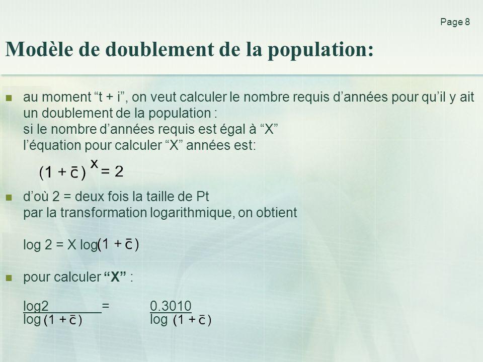 Page 8  au moment t + i , on veut calculer le nombre requis d'années pour qu'il y ait un doublement de la population : si le nombre d'années requis est égal à X l'équation pour calculer X années est:  d'où 2 = deux fois la taille de Pt par la transformation logarithmique, on obtient log 2 = X log  pour calculer X : log2 = 0.3010 log log Modèle de doublement de la population: