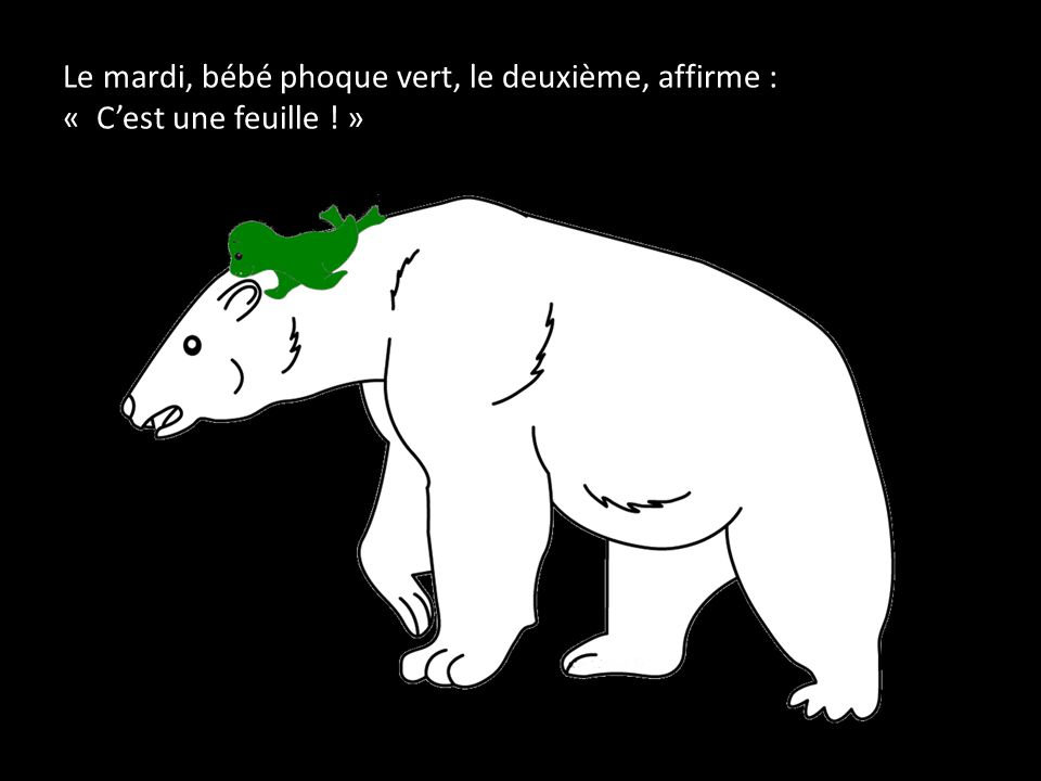 Le mardi, bébé phoque vert, le deuxième, affirme : « C'est une feuille ! »
