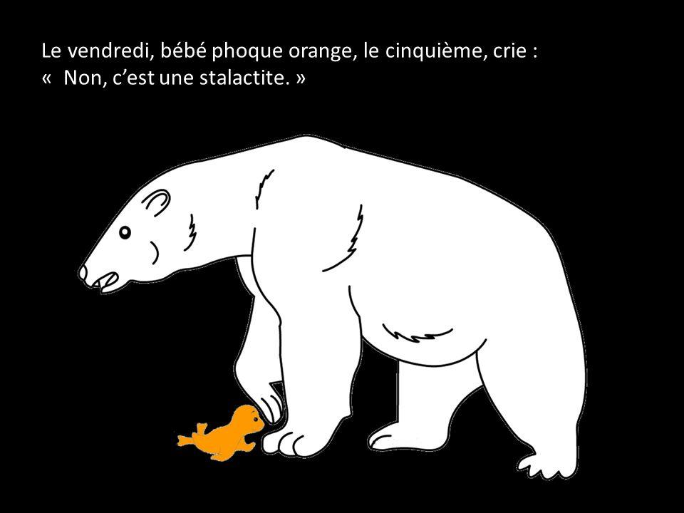 Le vendredi, bébé phoque orange, le cinquième, crie : « Non, c'est une stalactite. »