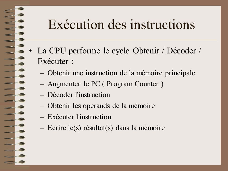 Exécution des instructions •La CPU performe le cycle Obtenir / Décoder / Exécuter : –Obtenir une instruction de la mémoire principale –Augmenter le PC ( Program Counter ) –Décoder l instruction –Obtenir les operands de la mémoire –Exécuter l instruction –Ecrire le(s) résultat(s) dans la mémoire