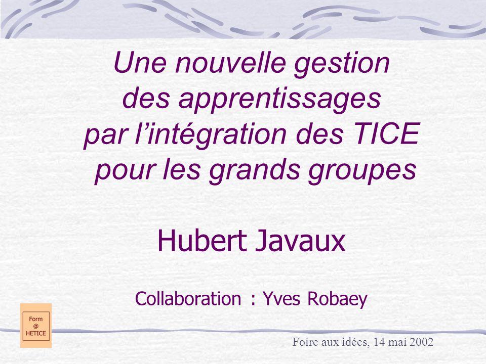 Une nouvelle gestion des apprentissages par l'intégration des TICE pour les grands groupes Hubert Javaux Collaboration : Yves Robaey Foire aux idées, 14 mai 2002