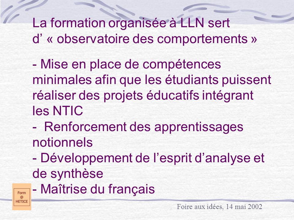 La formation organisée à LLN sert d' « observatoire des comportements » - Mise en place de compétences minimales afin que les étudiants puissent réaliser des projets éducatifs intégrant les NTIC - Renforcement des apprentissages notionnels - Développement de l'esprit d'analyse et de synthèse - Maîtrise du français Foire aux idées, 14 mai 2002