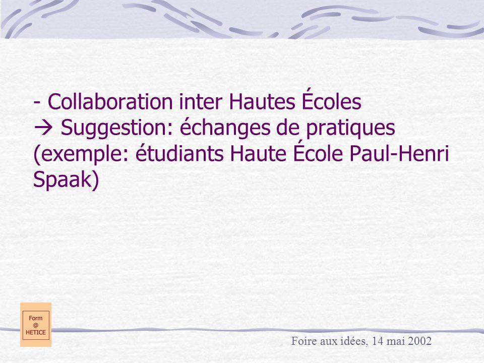 - Collaboration inter Hautes Écoles  Suggestion: échanges de pratiques (exemple: étudiants Haute École Paul-Henri Spaak) Foire aux idées, 14 mai 2002