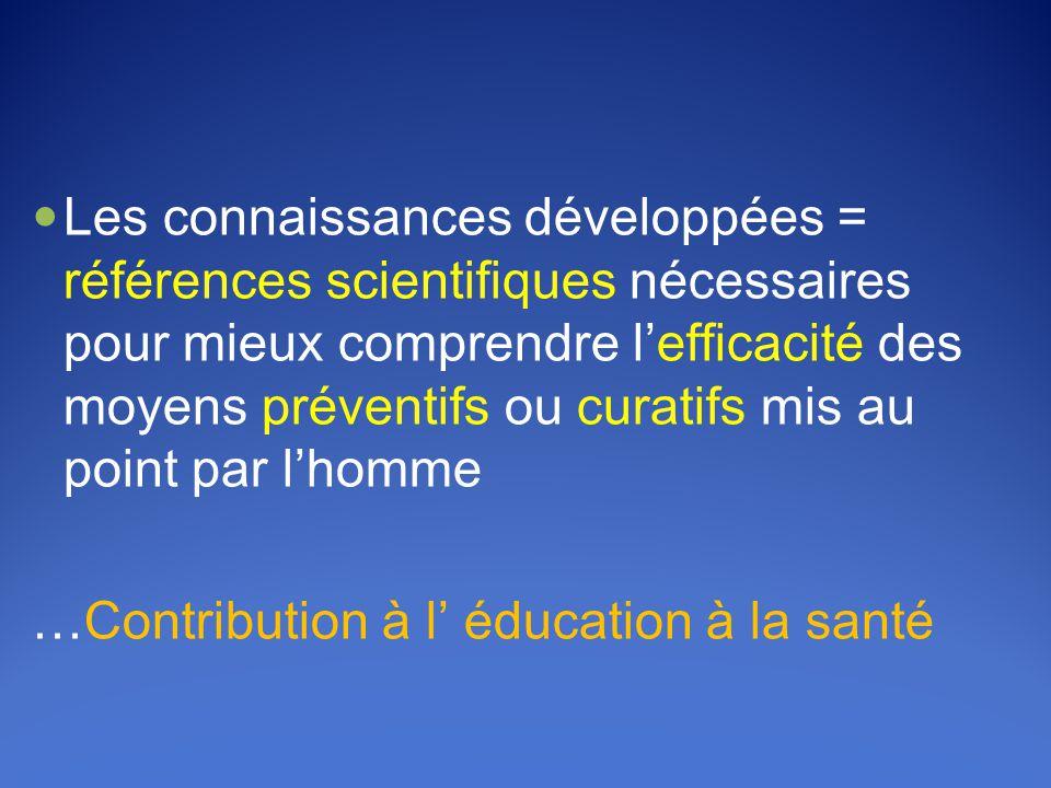  Les connaissances développées = références scientifiques nécessaires pour mieux comprendre l'efficacité des moyens préventifs ou curatifs mis au point par l'homme …Contribution à l' éducation à la santé
