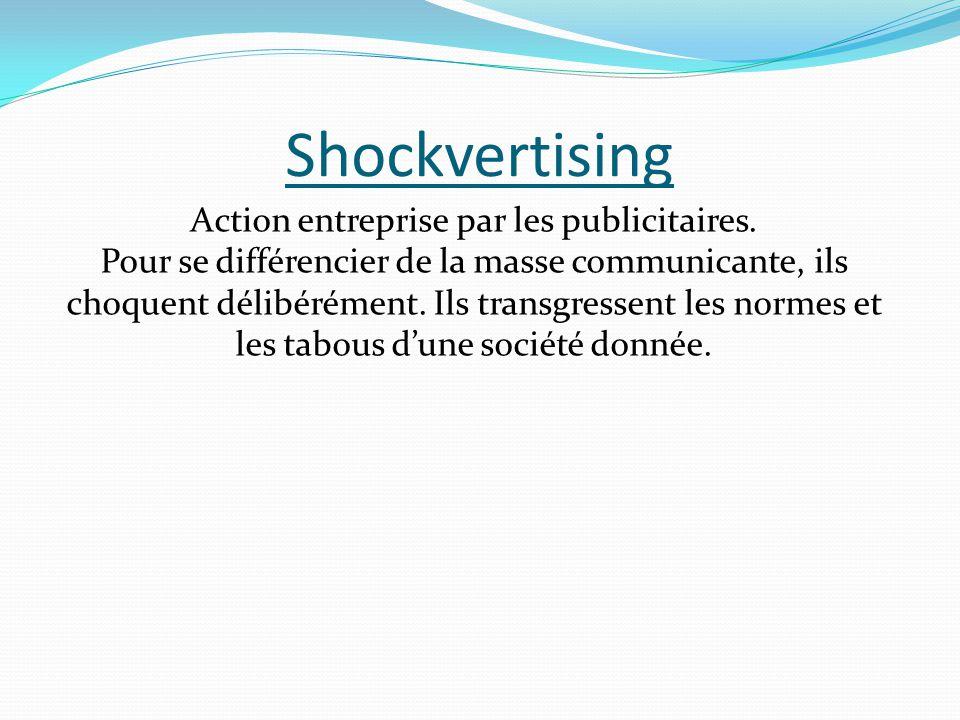 Shockvertising Action entreprise par les publicitaires. Pour se différencier de la masse communicante, ils choquent délibérément. Ils transgressent le