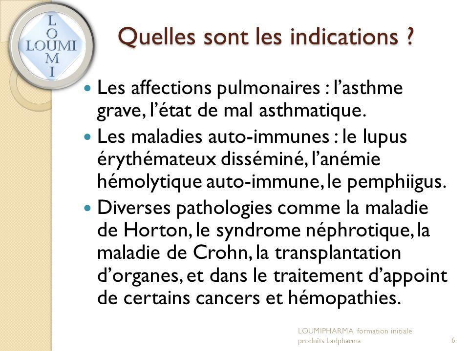Quelles sont les indications ?  Les affections pulmonaires : l'asthme grave, l'état de mal asthmatique.  Les maladies auto-immunes : le lupus érythé