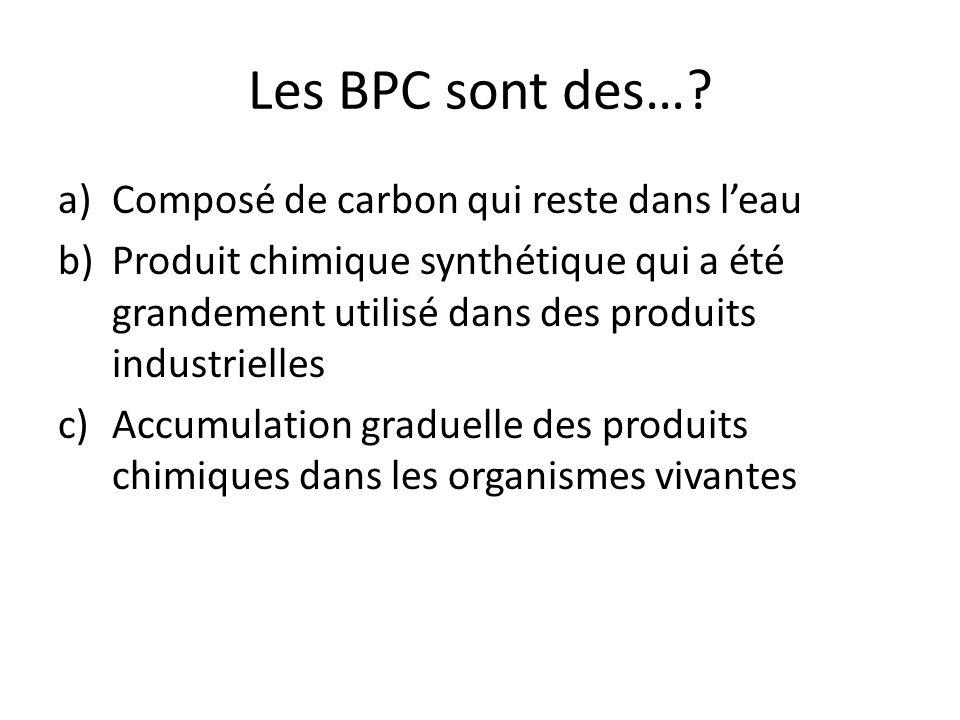 Les BPC sont des…? a)Composé de carbon qui reste dans l'eau b)Produit chimique synthétique qui a été grandement utilisé dans des produits industrielle