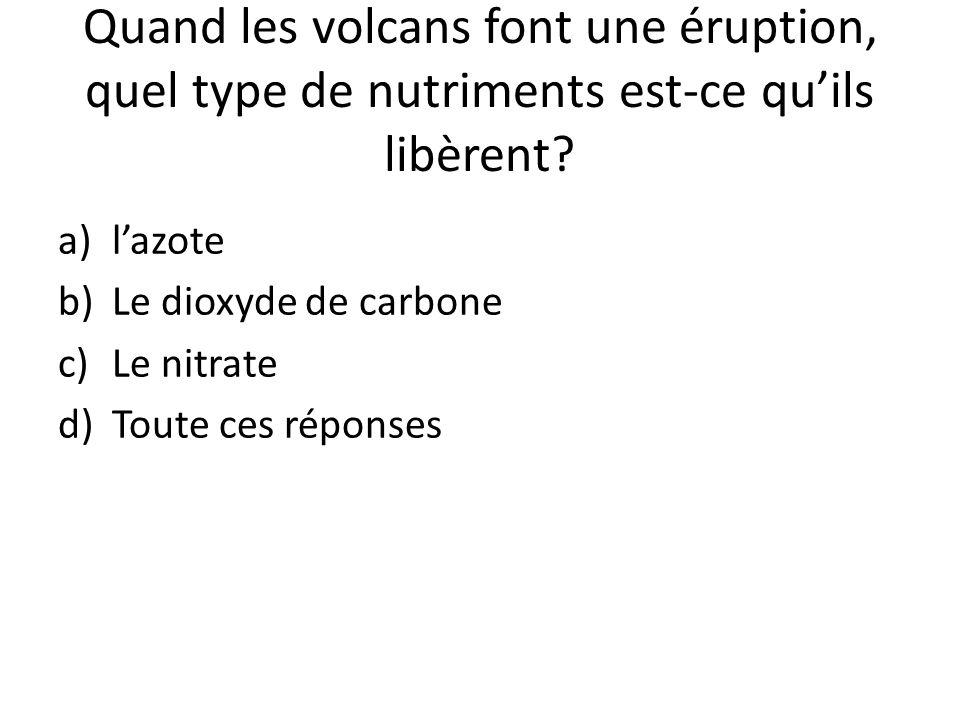 Quand les volcans font une éruption, quel type de nutriments est-ce qu'ils libèrent? a)l'azote b)Le dioxyde de carbone c)Le nitrate d)Toute ces répons
