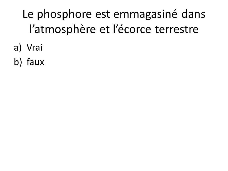Le phosphore est emmagasiné dans l'atmosphère et l'écorce terrestre a)Vrai b)faux