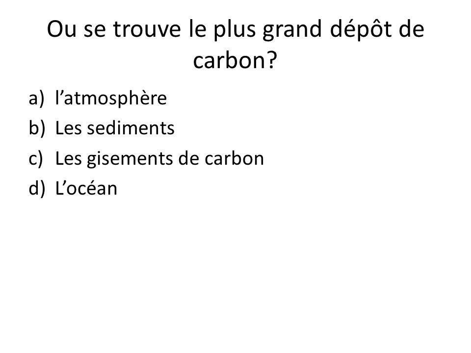 Ou se trouve le plus grand dépôt de carbon? a)l'atmosphère b)Les sediments c)Les gisements de carbon d)L'océan