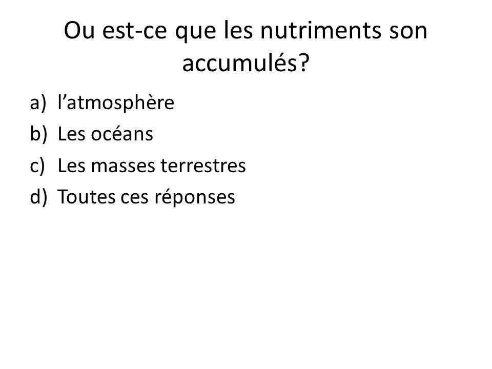 Ou est-ce que les nutriments son accumulés? a)l'atmosphère b)Les océans c)Les masses terrestres d)Toutes ces réponses