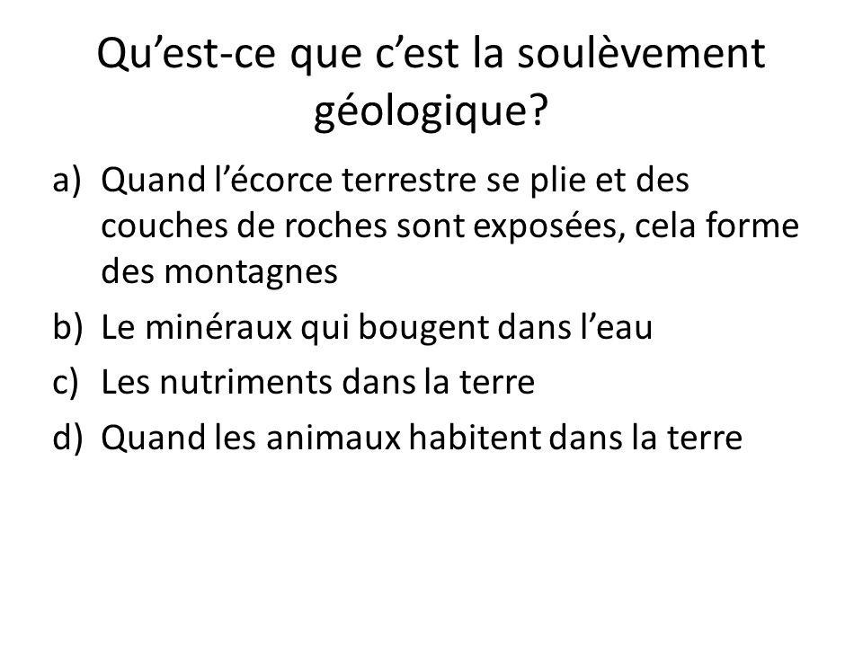 Qu'est-ce que c'est la soulèvement géologique? a)Quand l'écorce terrestre se plie et des couches de roches sont exposées, cela forme des montagnes b)L