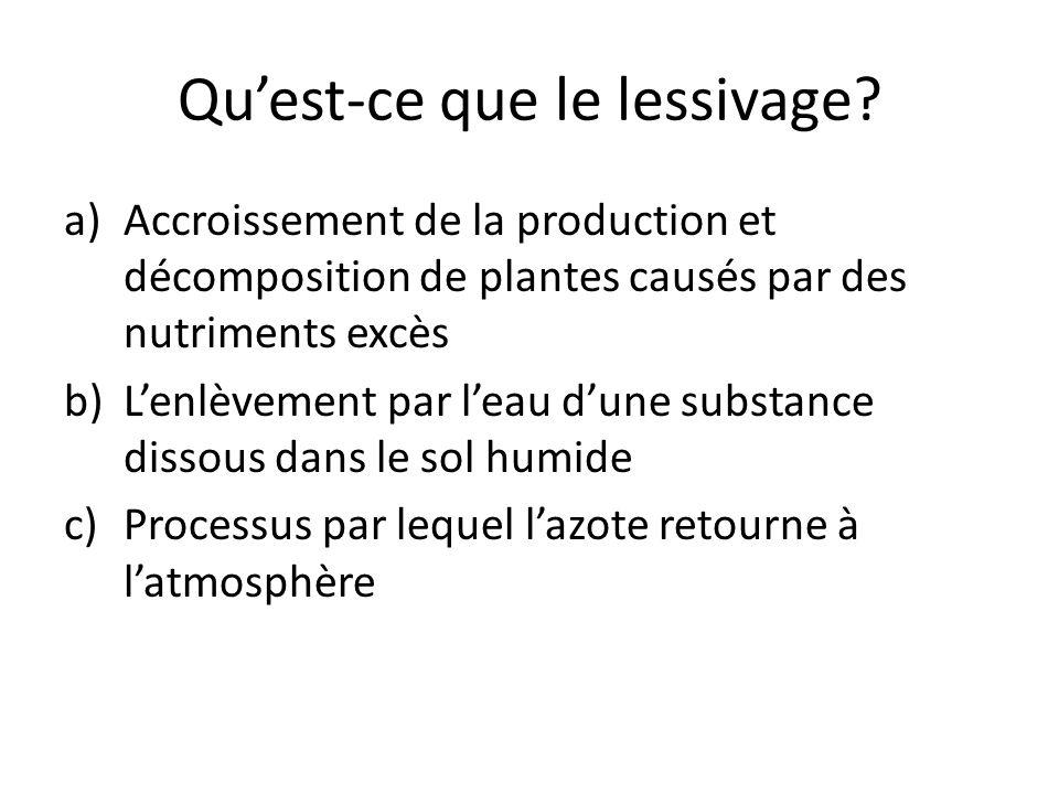 Qu'est-ce que le lessivage? a)Accroissement de la production et décomposition de plantes causés par des nutriments excès b)L'enlèvement par l'eau d'un