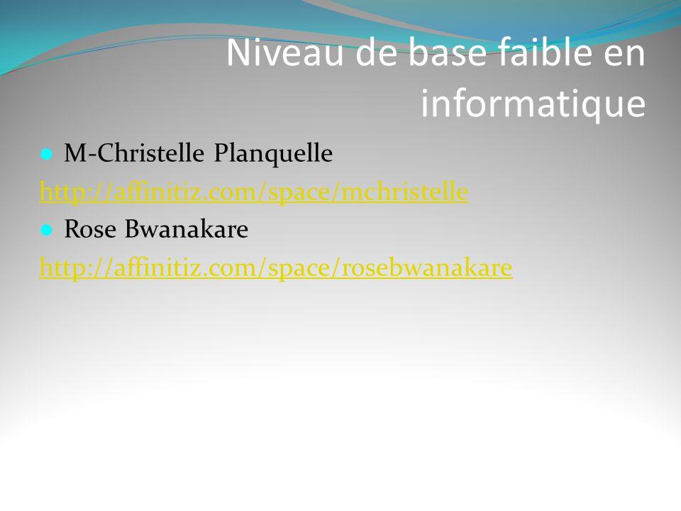 Niveau de base faible en informatique  M-Christelle Planquelle http://affinitiz.com/space/mchristelle  Rose Bwanakare http://affinitiz.com/space/ros