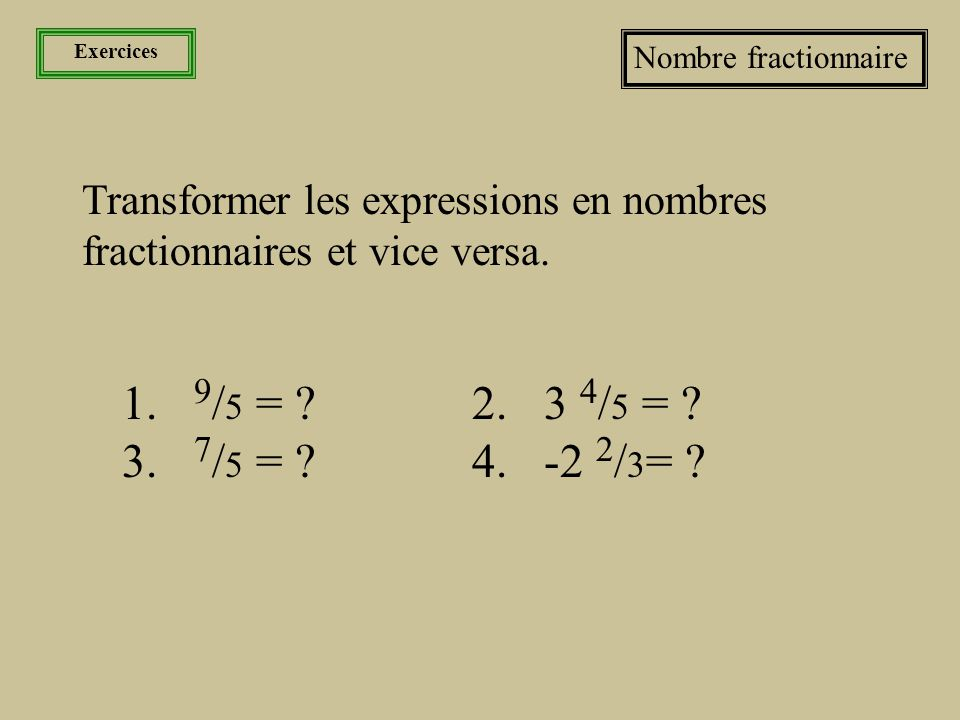 Les nombres La fraction et sa famille L'expression et le nombre fractionnaire •Lorsque le numérateur égale le dénominateur, comme dans 4/4, nous obtenons un entier.