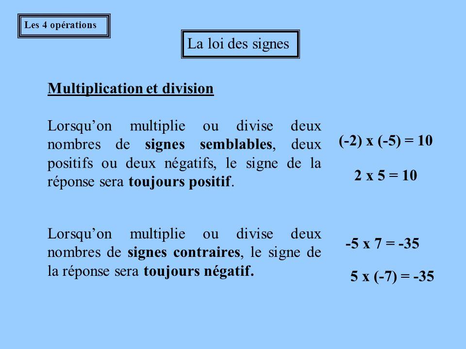 Les 4 opérations La loi des signes Addition et soustraction Lorsqu'on additionne deux nombres de signes semblables, deux positifs ou deux négatifs, on additionne les nombres et le signe de la réponse est le même que celui des nombres calculés.