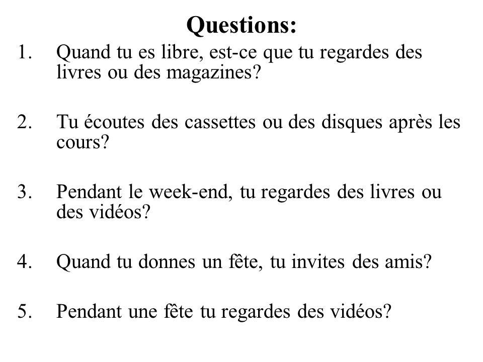 Questions: 1.Quand tu es libre, est-ce que tu regardes des livres ou des magazines? 2.Tu écoutes des cassettes ou des disques après les cours? 3.Penda