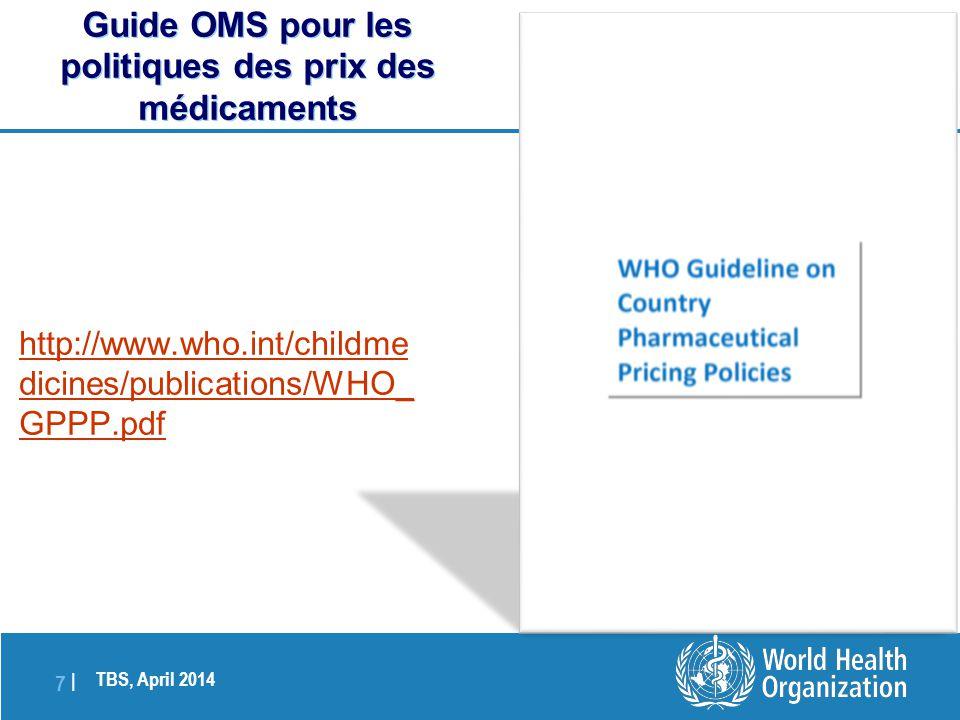 TBS, April 2014 7 |7 | http://www.who.int/childme dicines/publications/WHO_ GPPP.pdf Guide OMS pour les politiques des prix des médicaments