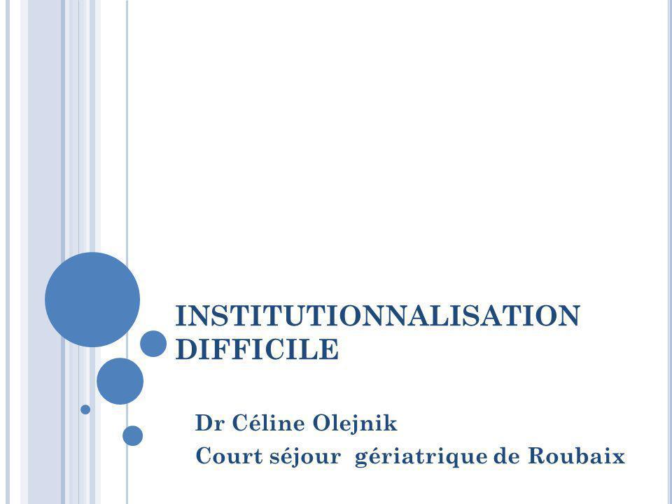 INSTITUTIONNALISATION DIFFICILE Dr Céline Olejnik Court séjour gériatrique de Roubaix