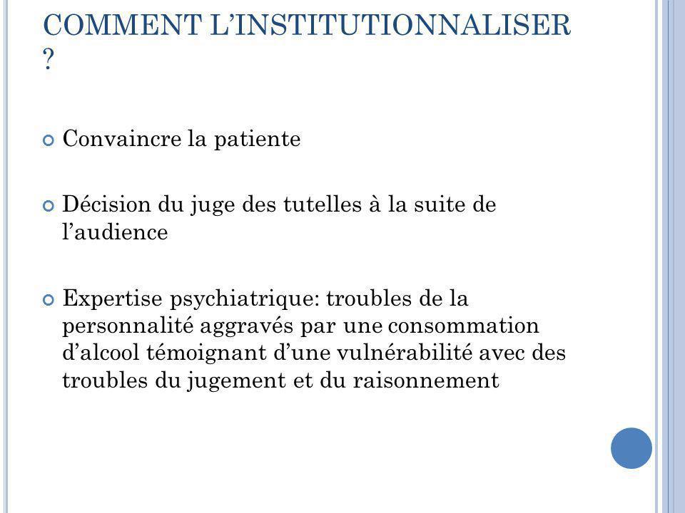 COMMENT L'INSTITUTIONNALISER ? Convaincre la patiente Décision du juge des tutelles à la suite de l'audience Expertise psychiatrique: troubles de la p