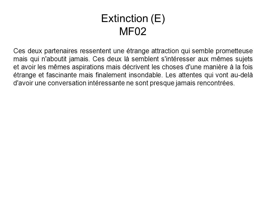 Extinction (E) MF02 Ces deux partenaires ressentent une étrange attraction qui semble prometteuse mais qui n aboutit jamais.