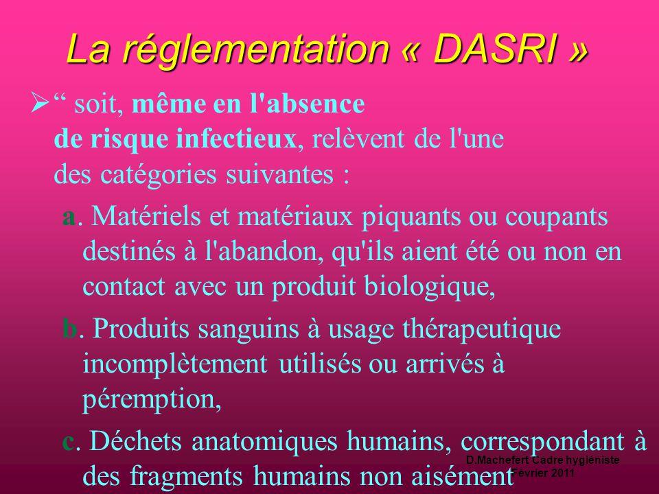 D.Machefert Cadre hygiéniste Février 2011 La réglementation « DASRI »  Définition d'un DASRI : « DAS présentant un risque infectieux du fait qu'ils contiennent des micro-organismes viables ou leurs toxines, dont on sait ou dont on a de bonnes raisons de croire qu'en raison de leur nature, de leur quantité ou de leur métabolisme, ils causent la maladie chez l'homme ou chez d'autres organismes vivants »….