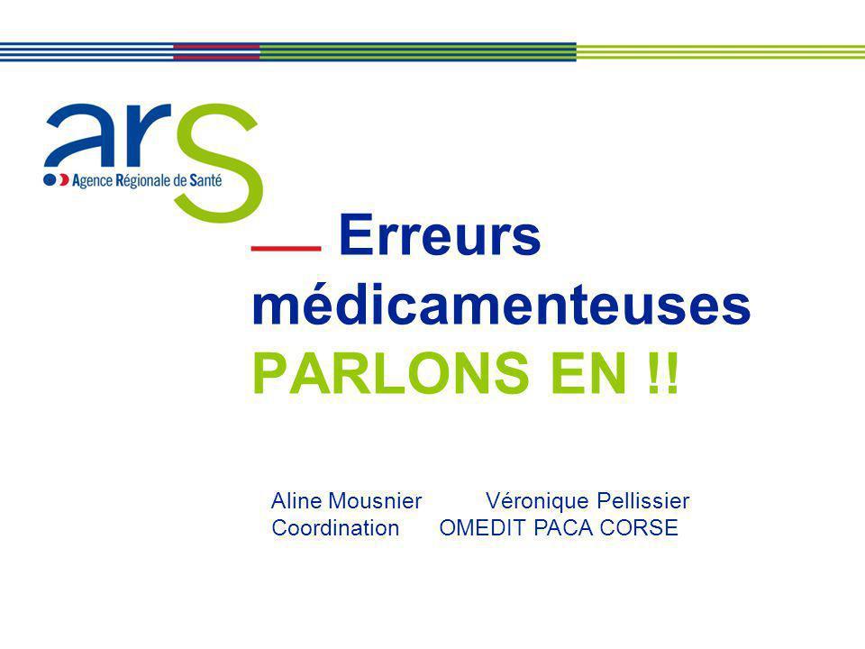 27 et 29 juin 2011 Erreurs médicamenteuses PARLONS EN !! Aline Mousnier Véronique Pellissier Coordination OMEDIT PACA CORSE